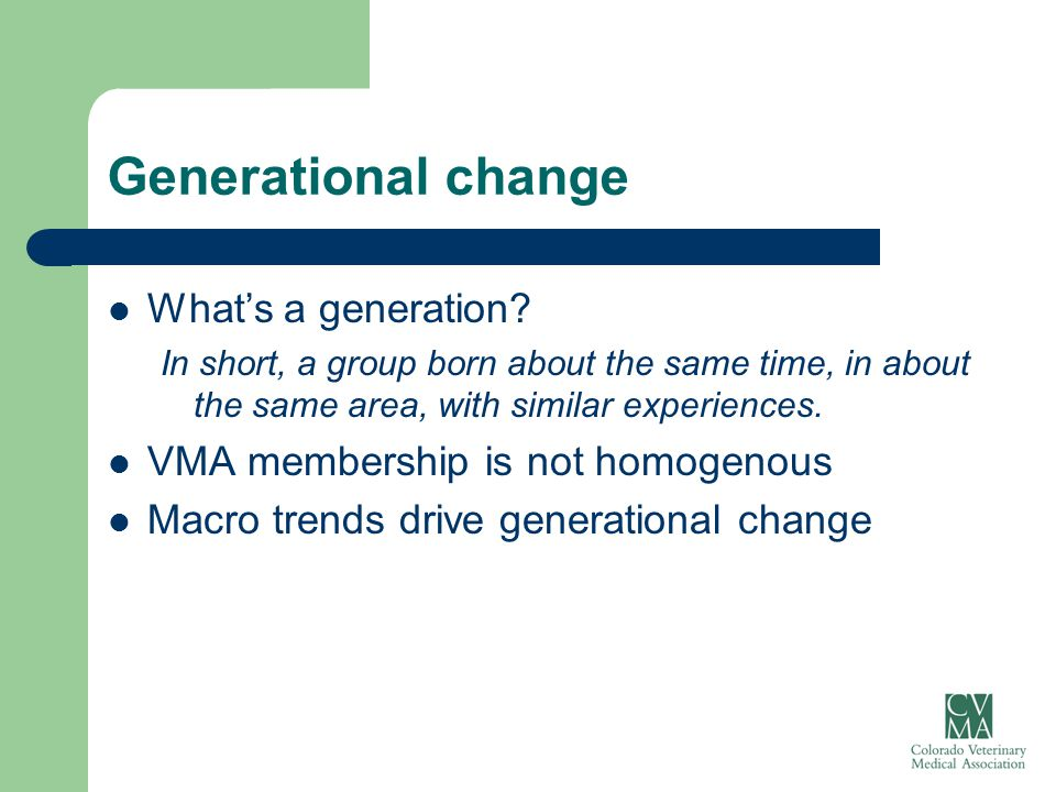 Generational change What's a generation? In short, a group born about the same time, in about the same area, with similar experiences. VMA membership