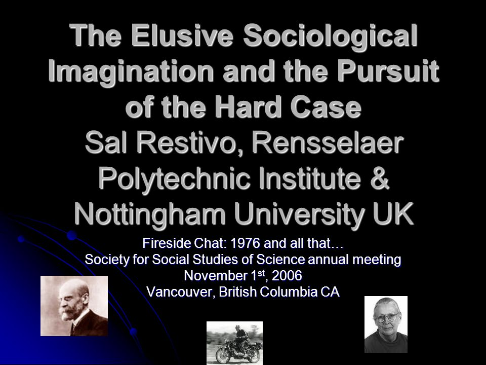 The Elusive Sociological Imagination and the Pursuit of the Hard Case Sal Restivo, Rensselaer Polytechnic Institute & Nottingham University UK Firesid