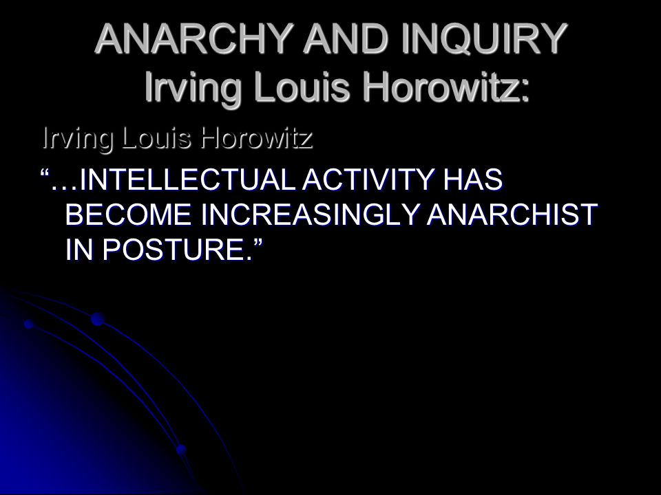"ANARCHY AND INQUIRY Irving Louis Horowitz: Irving Louis Horowitz ""…INTELLECTUAL ACTIVITY HAS BECOME INCREASINGLY ANARCHIST IN POSTURE."""