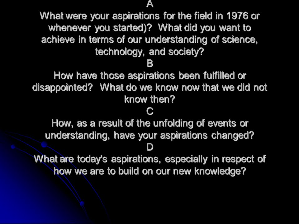A What were your aspirations for the field in 1976 or whenever you started)? What did you want to achieve in terms of our understanding of science, te