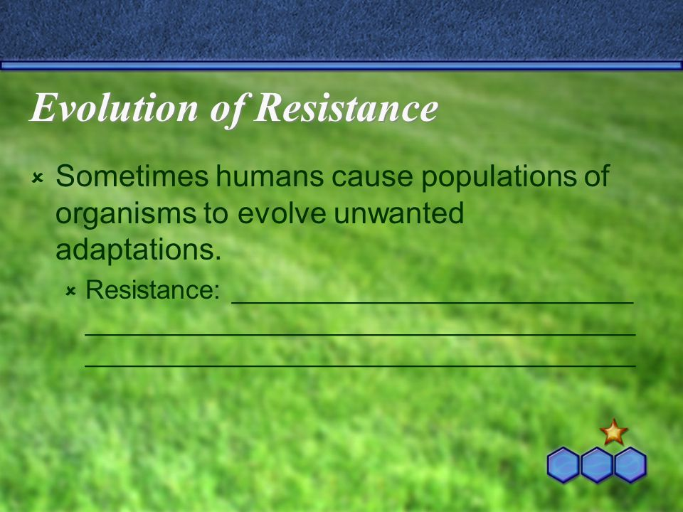 Evolution of Resistance  Sometimes humans cause populations of organisms to evolve unwanted adaptations.