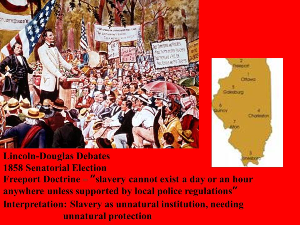 Lincoln-Douglas Debates 1858 Senatorial Election Freeport Doctrine – slavery cannot exist a day or an hour anywhere unless supported by local police regulations Interpretation: Slavery as unnatural institution, needing unnatural protection
