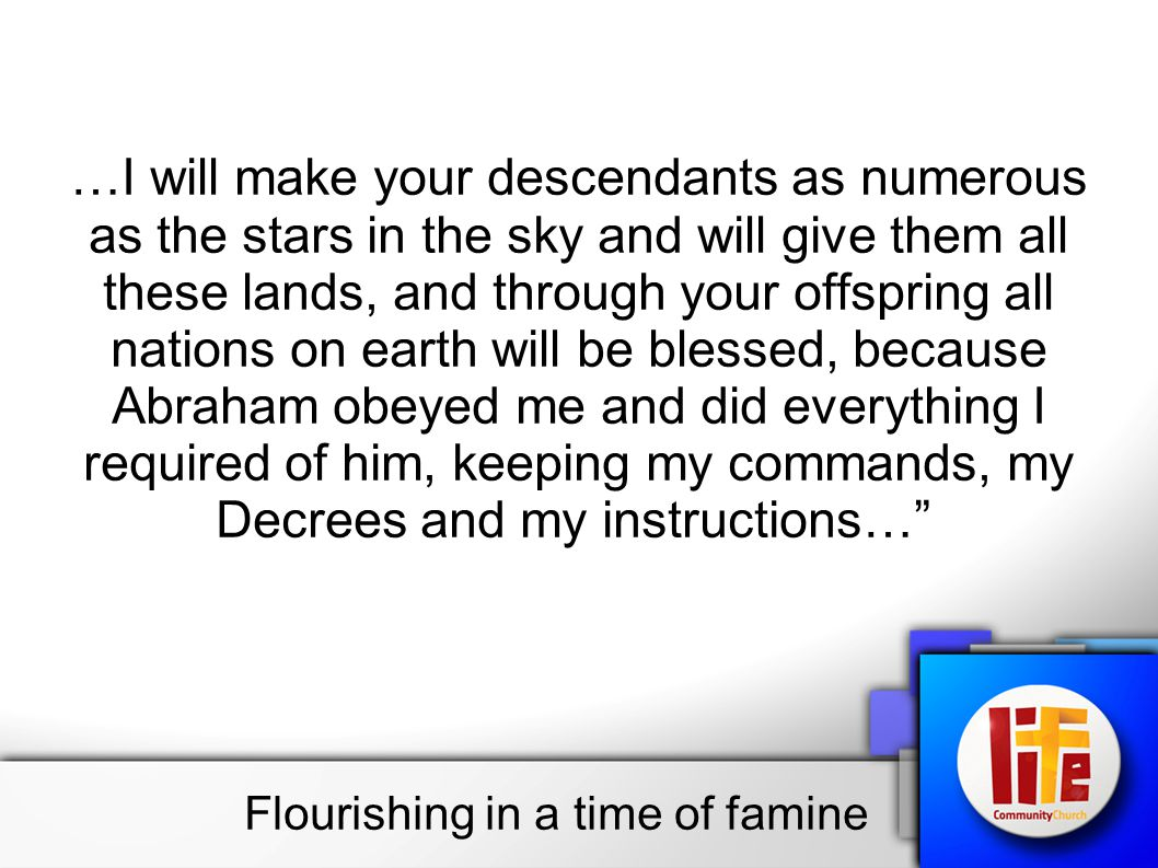 …I will make your descendants as numerous as the stars in the sky and will give them all these lands, and through your offspring all nations on earth will be blessed, because Abraham obeyed me and did everything I required of him, keeping my commands, my Decrees and my instructions… Flourishing in a time of famine