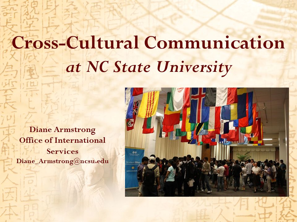Cross-Cultural Communication at NC State University Diane Armstrong Office of International Services Diane_Armstrong@ncsu.edu