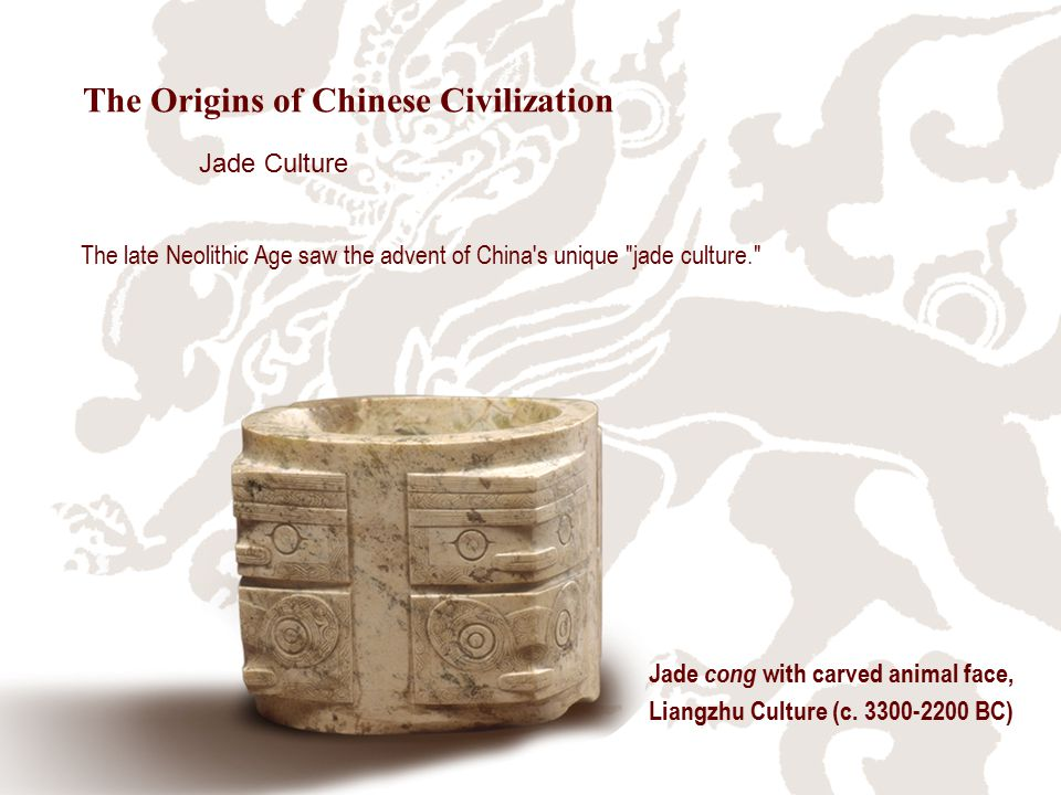 The late Neolithic Age saw the advent of China s unique jade culture. Jade cong with carved animal face, Liangzhu Culture (c.