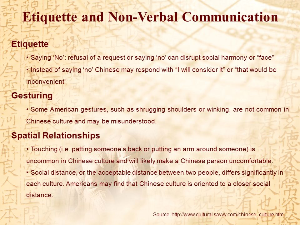 Etiquette and Non-Verbal Communication Etiquette Saying 'No': refusal of a request or saying 'no' can disrupt social harmony or face Instead of saying 'no' Chinese may respond with I will consider it or that would be inconvenient Gesturing Some American gestures, such as shrugging shoulders or winking, are not common in Chinese culture and may be misunderstood.