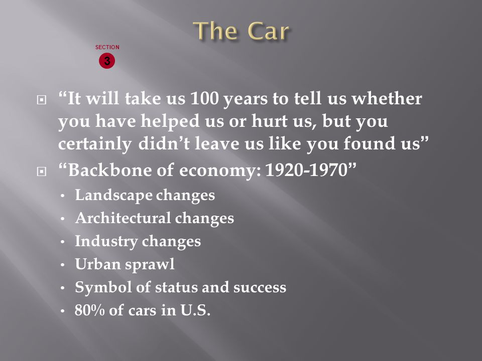  It will take us 100 years to tell us whether you have helped us or hurt us, but you certainly didn't leave us like you found us  Backbone of economy: 1920-1970 Landscape changes Architectural changes Industry changes Urban sprawl Symbol of status and success 80% of cars in U.S.