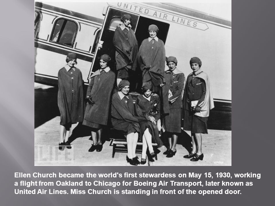 Ellen Church became the world s first stewardess on May 15, 1930, working a flight from Oakland to Chicago for Boeing Air Transport, later known as United Air Lines.