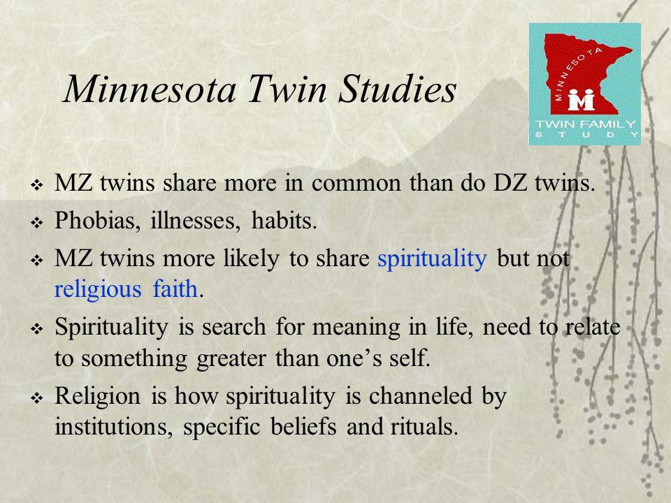 Minnesota Twin Studies  MZ twins share more in common than do DZ twins.  Phobias, illnesses, habits.  MZ twins more likely to share spirituality bu