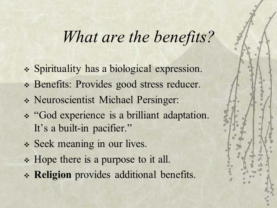"""What are the benefits?  Spirituality has a biological expression.  Benefits: Provides good stress reducer.  Neuroscientist Michael Persinger:  """"Go"""