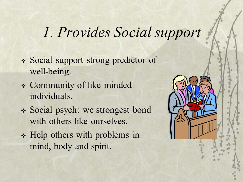 1. Provides Social support  Social support strong predictor of well-being.  Community of like minded individuals.  Social psych: we strongest bond