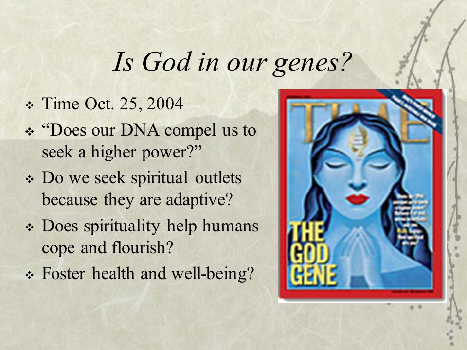 """Is God in our genes?  Time Oct. 25, 2004  """"Does our DNA compel us to seek a higher power?""""  Do we seek spiritual outlets because they are adaptive?"""