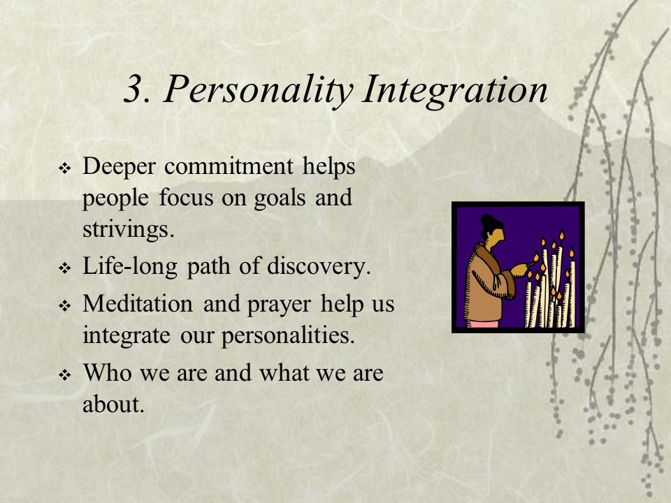 3. Personality Integration  Deeper commitment helps people focus on goals and strivings.  Life-long path of discovery.  Meditation and prayer help