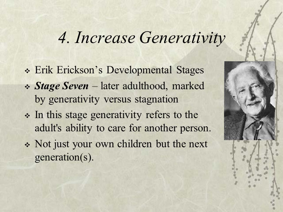 4. Increase Generativity  Erik Erickson's Developmental Stages  Stage Seven – later adulthood, marked by generativity versus stagnation  In this st