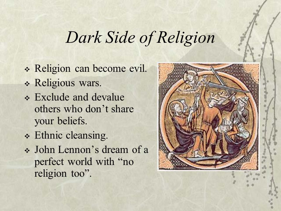 Dark Side of Religion  Religion can become evil.  Religious wars.  Exclude and devalue others who don't share your beliefs.  Ethnic cleansing.  J