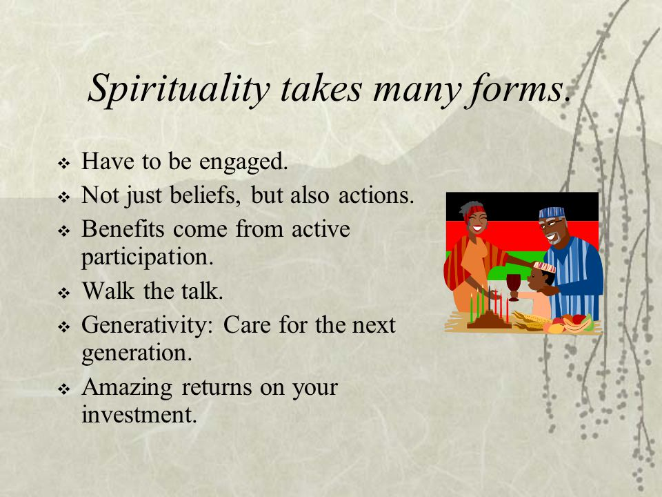 Spirituality takes many forms.  Have to be engaged.  Not just beliefs, but also actions.  Benefits come from active participation.  Walk the talk.