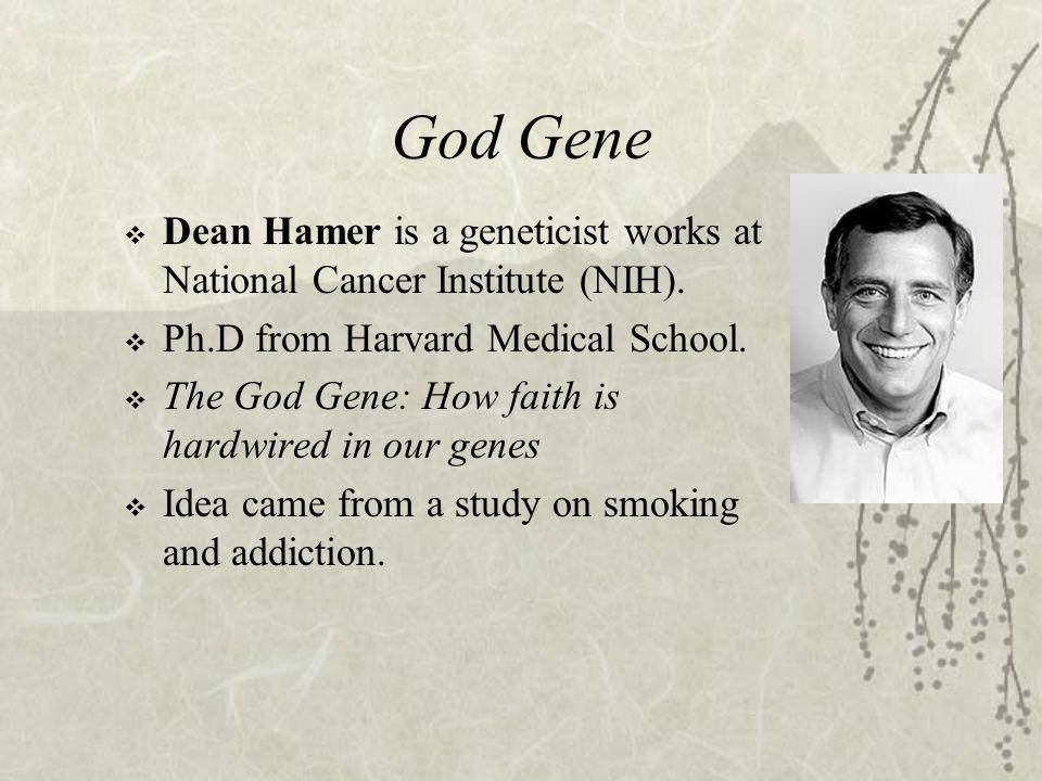 God Gene  Dean Hamer is a geneticist works at National Cancer Institute (NIH).  Ph.D from Harvard Medical School.  The God Gene: How faith is hardw