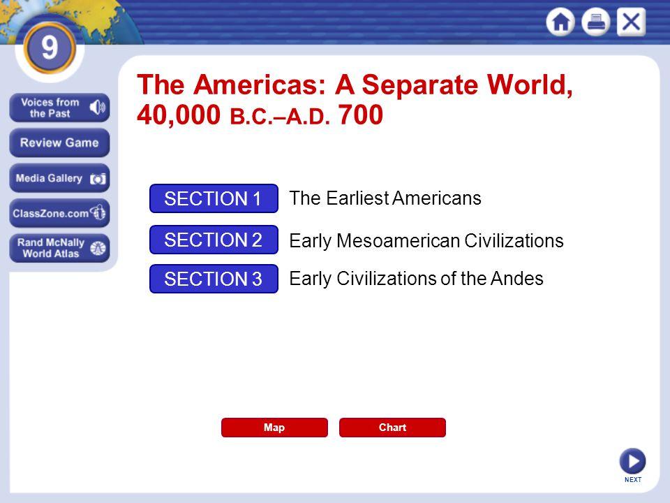 NEXT The Americas: A Separate World, 40,000 B.C.–A.D. 700 Map SECTION 1 SECTION 2 SECTION 3 The Earliest Americans Early Mesoamerican Civilizations Ea