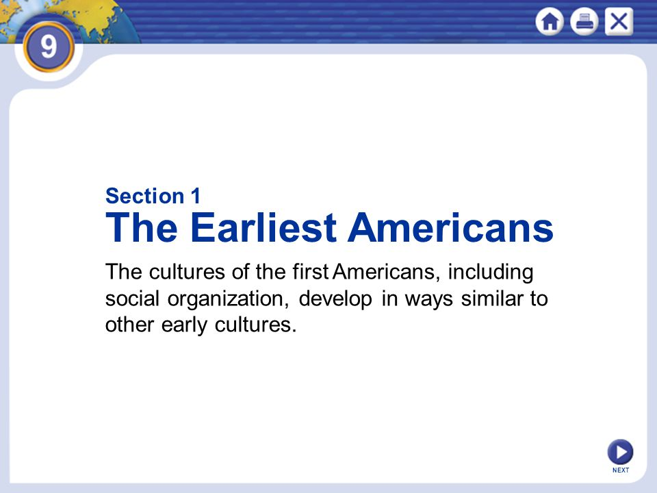 NEXT Section 1 The Earliest Americans The cultures of the first Americans, including social organization, develop in ways similar to other early cultu