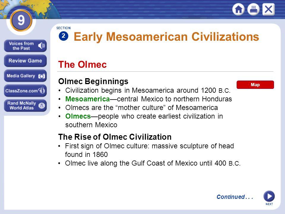NEXT The Olmec Early Mesoamerican Civilizations Olmec Beginnings Civilization begins in Mesoamerica around 1200 B.C. Mesoamerica—central Mexico to nor