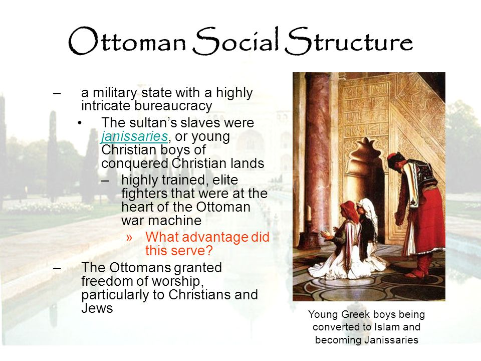 Ottoman Social Structure –a military state with a highly intricate bureaucracy The sultan's slaves were janissaries, or young Christian boys of conque
