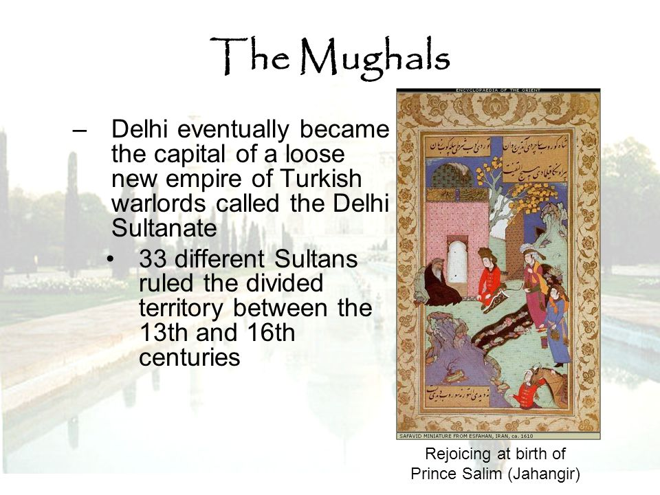The Mughals –Delhi eventually became the capital of a loose new empire of Turkish warlords called the Delhi Sultanate 33 different Sultans ruled the d
