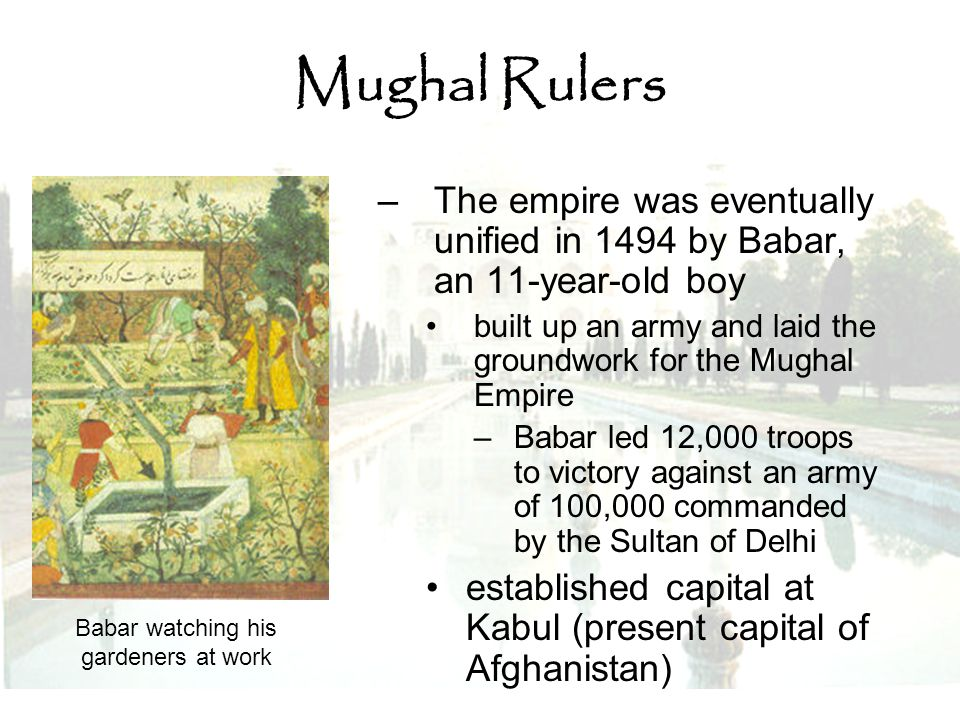 Mughal Rulers –The empire was eventually unified in 1494 by Babar, an 11-year-old boy built up an army and laid the groundwork for the Mughal Empire –