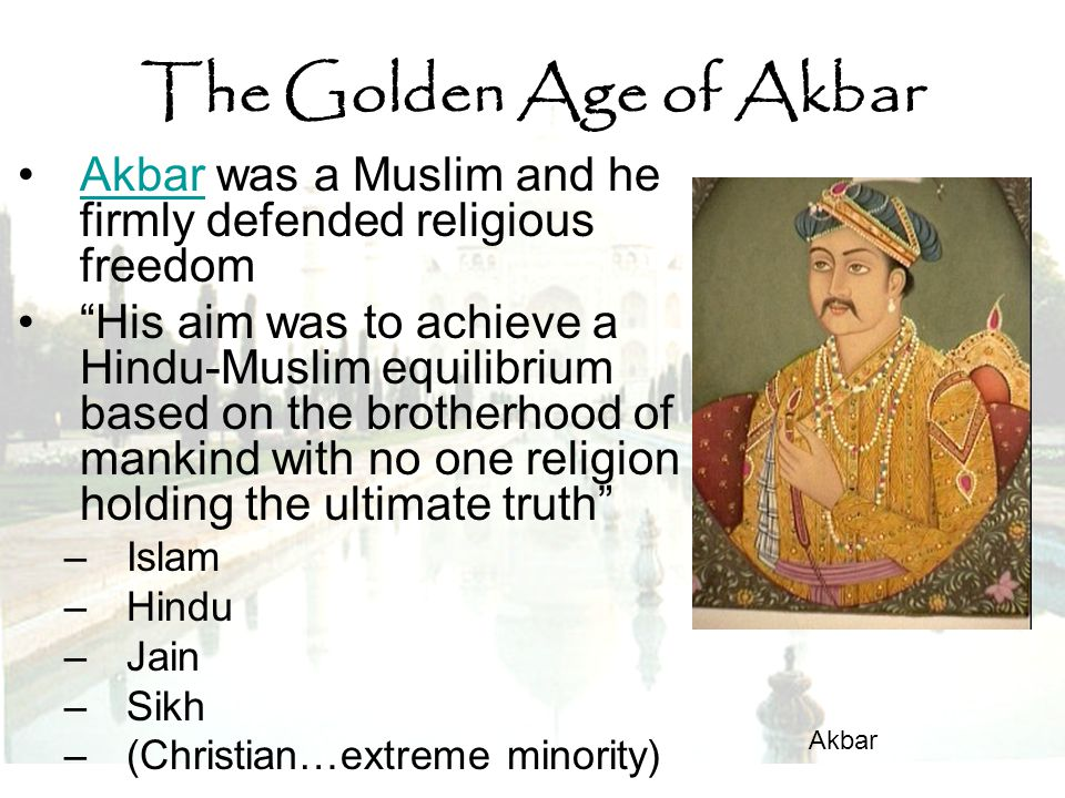 "The Golden Age of Akbar Akbar was a Muslim and he firmly defended religious freedomAkbar ""His aim was to achieve a Hindu-Muslim equilibrium based on t"
