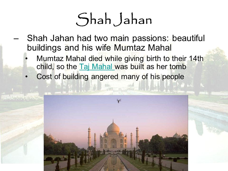 Shah Jahan –Shah Jahan had two main passions: beautiful buildings and his wife Mumtaz Mahal Mumtaz Mahal died while giving birth to their 14th child,