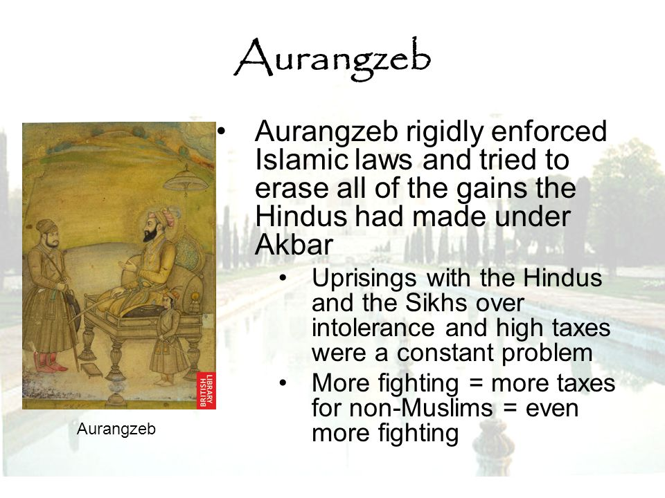 Aurangzeb Aurangzeb rigidly enforced Islamic laws and tried to erase all of the gains the Hindus had made under Akbar Uprisings with the Hindus and th