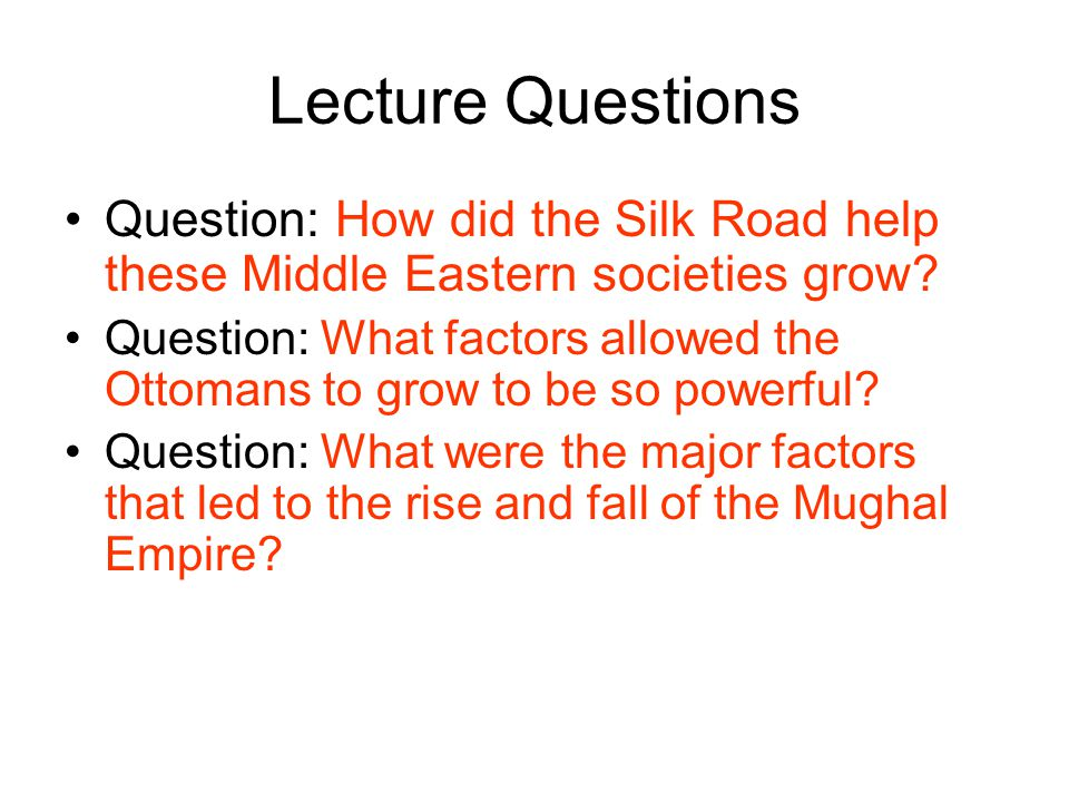 Lecture Questions Question: How did the Silk Road help these Middle Eastern societies grow? Question: What factors allowed the Ottomans to grow to be