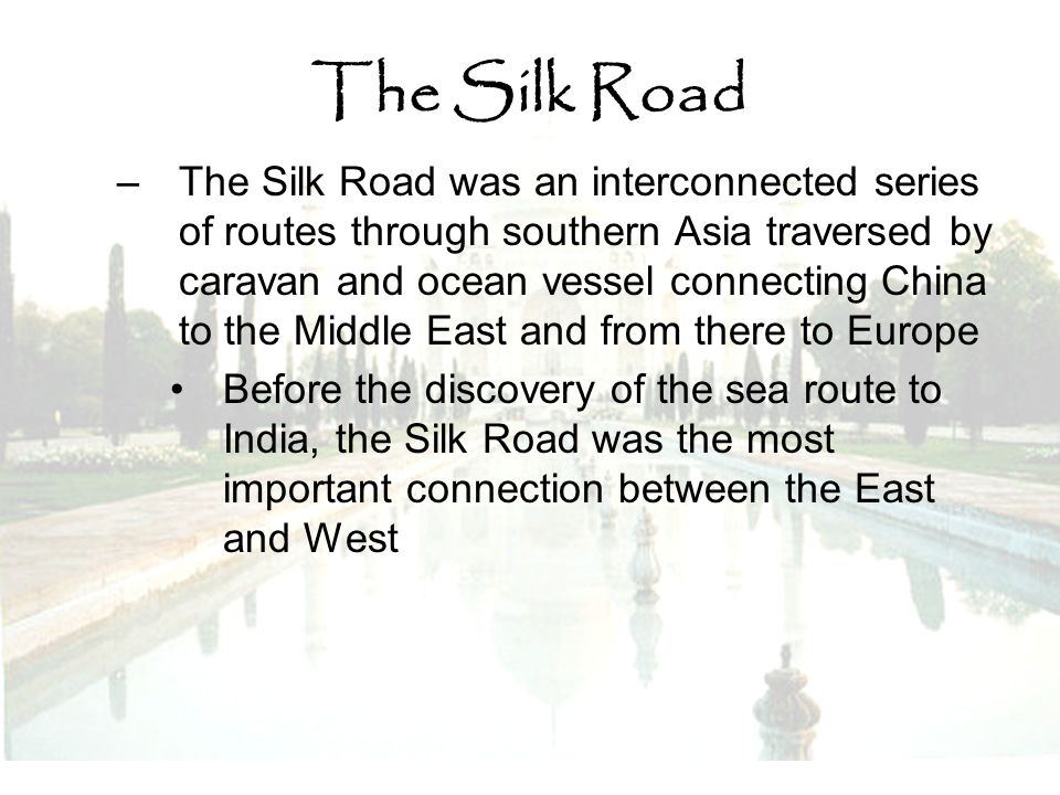 The Silk Road –The Silk Road was an interconnected series of routes through southern Asia traversed by caravan and ocean vessel connecting China to th