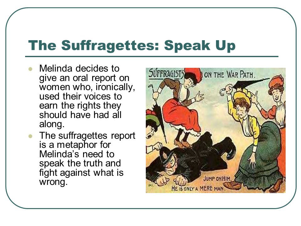 The Suffragettes: Speak Up Melinda decides to give an oral report on women who, ironically, used their voices to earn the rights they should have had all along.