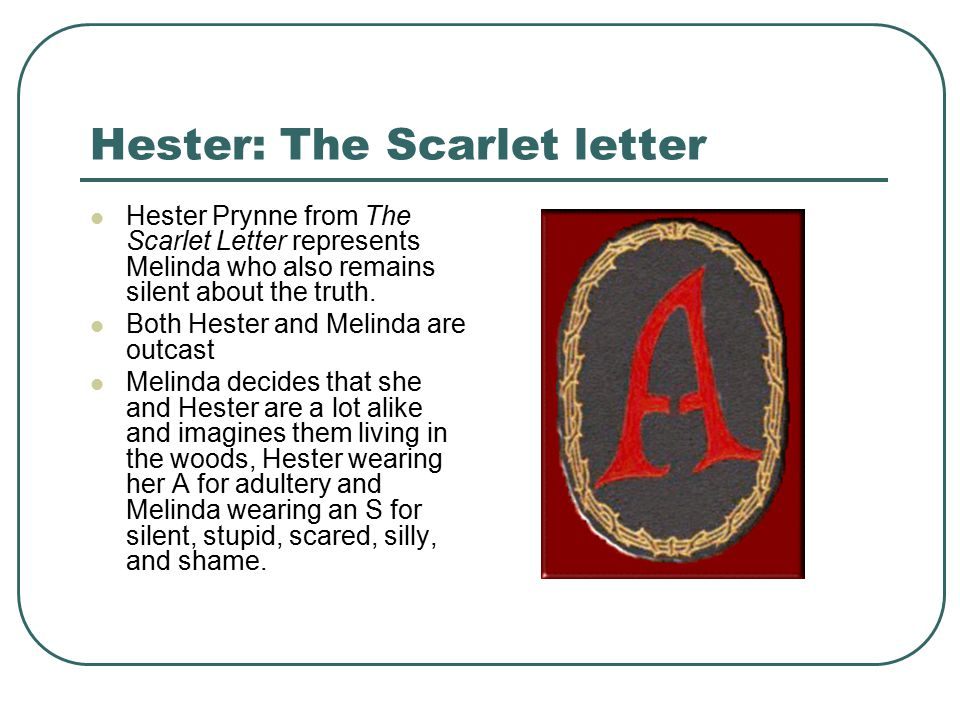 Hester: The Scarlet letter Hester Prynne from The Scarlet Letter represents Melinda who also remains silent about the truth.