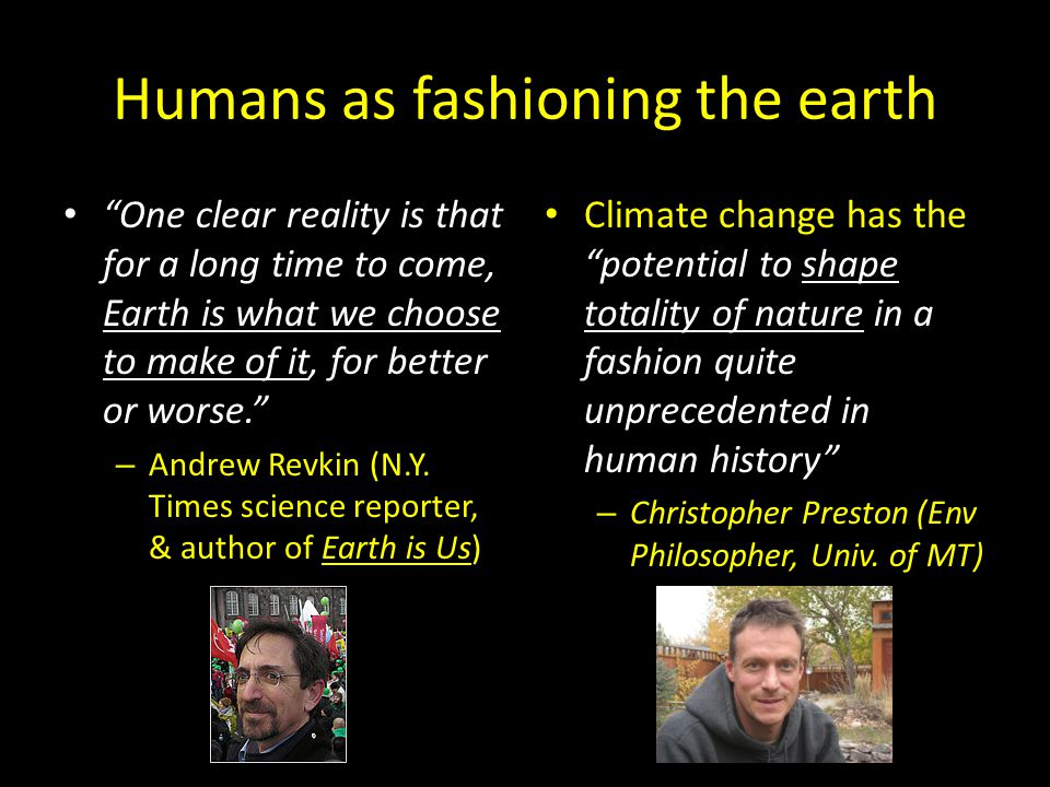 Humans as fashioning the earth One clear reality is that for a long time to come, Earth is what we choose to make of it, for better or worse. – Andrew Revkin (N.Y.