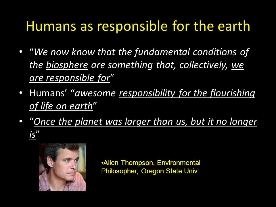 Humans as responsible for the earth We now know that the fundamental conditions of the biosphere are something that, collectively, we are responsible for Humans' awesome responsibility for the flourishing of life on earth Once the planet was larger than us, but it no longer is Allen Thompson, Environmental Philosopher, Oregon State Univ.
