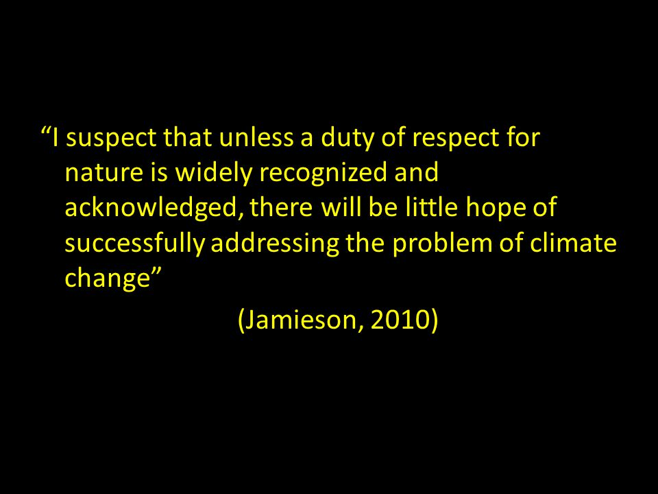 I suspect that unless a duty of respect for nature is widely recognized and acknowledged, there will be little hope of successfully addressing the problem of climate change (Jamieson, 2010)