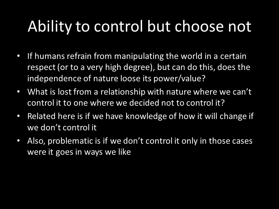 Ability to control but choose not If humans refrain from manipulating the world in a certain respect (or to a very high degree), but can do this, does the independence of nature loose its power/value.