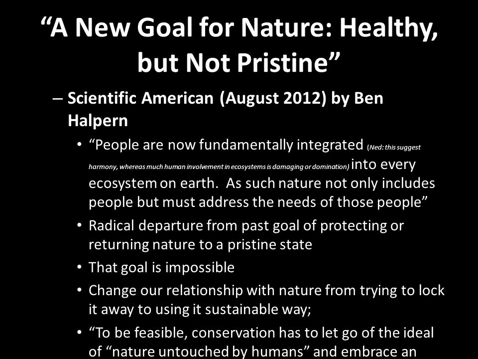 A New Goal for Nature: Healthy, but Not Pristine – Scientific American (August 2012) by Ben Halpern People are now fundamentally integrated (Ned: this suggest harmony, whereas much human involvement in ecosystems is damaging or domination) into every ecosystem on earth.
