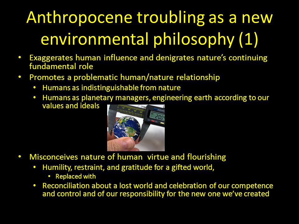 Anthropocene troubling as a new environmental philosophy (1) Exaggerates human influence and denigrates nature's continuing fundamental role Promotes a problematic human/nature relationship Humans as indistinguishable from nature Humans as planetary managers, engineering earth according to our values and ideals Misconceives nature of human virtue and flourishing Humility, restraint, and gratitude for a gifted world, Replaced with Reconciliation about a lost world and celebration of our competence and control and of our responsibility for the new one we've created