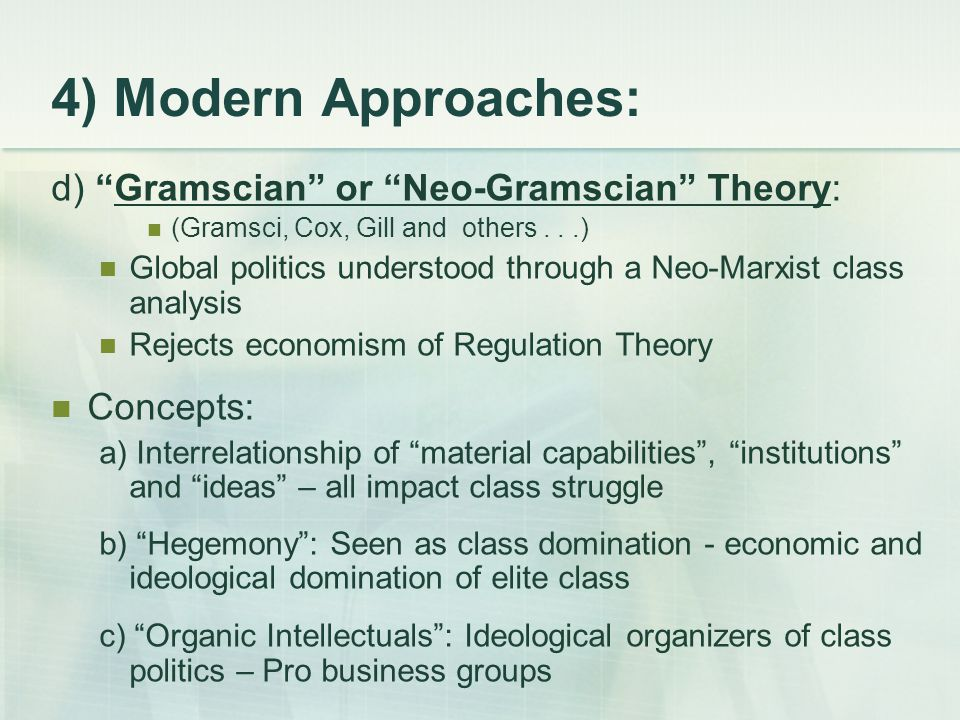 4) Modern Approaches: d) Gramscian or Neo-Gramscian Theory: (Gramsci, Cox, Gill and others...) Global politics understood through a Neo-Marxist class analysis Rejects economism of Regulation Theory Concepts: a) Interrelationship of material capabilities , institutions and ideas – all impact class struggle b) Hegemony : Seen as class domination - economic and ideological domination of elite class c) Organic Intellectuals : Ideological organizers of class politics – Pro business groups