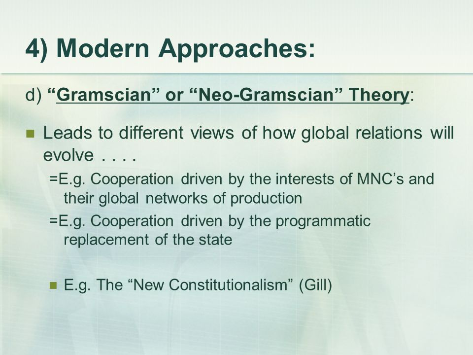 4) Modern Approaches: d) Gramscian or Neo-Gramscian Theory: Leads to different views of how global relations will evolve....