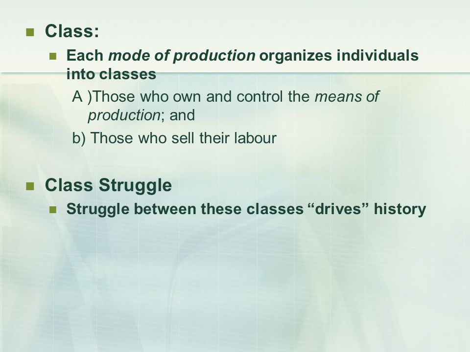 Class: Each mode of production organizes individuals into classes A )Those who own and control the means of production; and b) Those who sell their labour Class Struggle Struggle between these classes drives history
