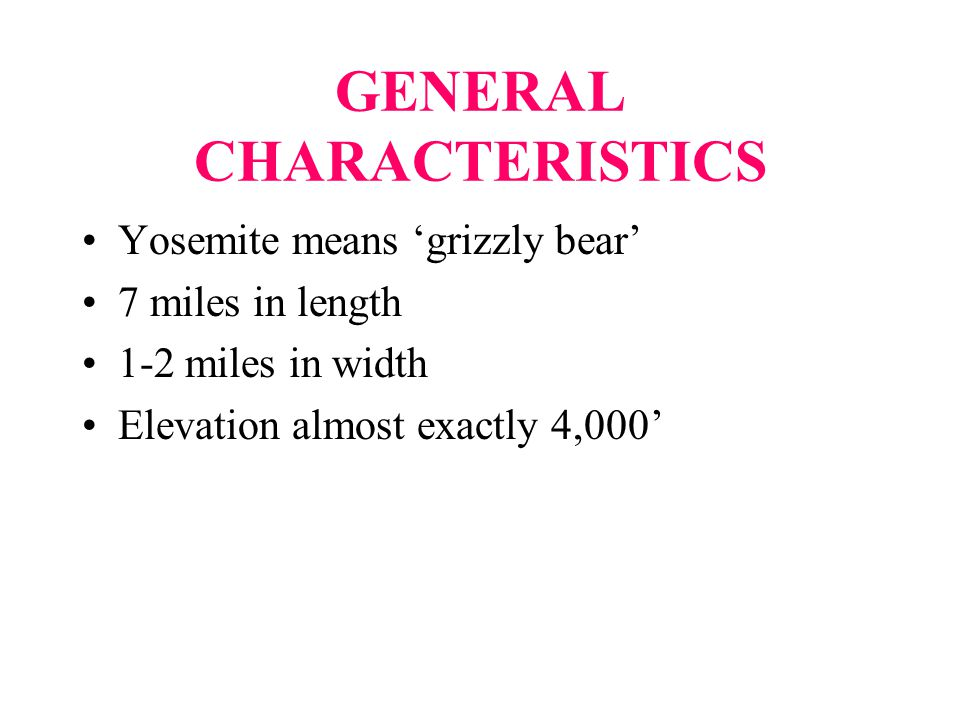GENERAL CHARACTERISTICS Yosemite means 'grizzly bear' 7 miles in length 1-2 miles in width Elevation almost exactly 4,000'