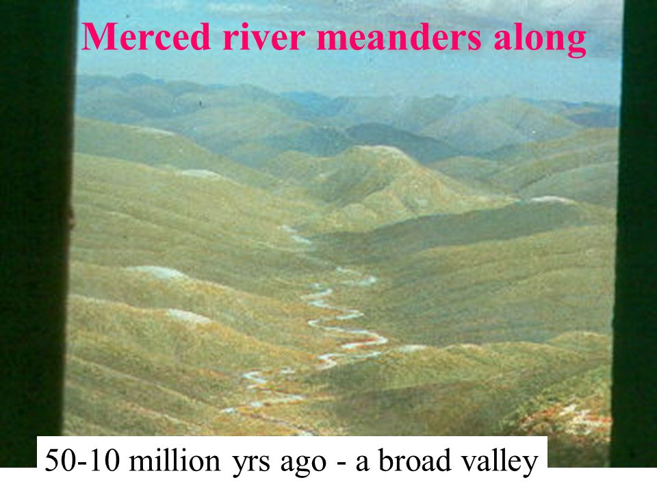 50-10 million yrs ago - a broad valley Merced river meanders along