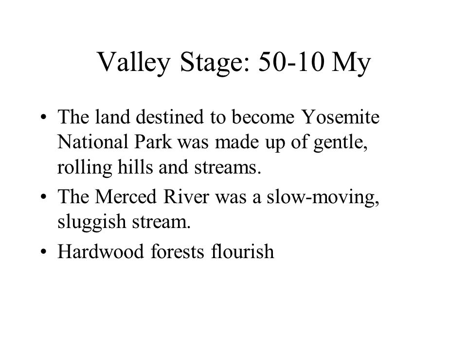 Valley Stage: 50-10 My The land destined to become Yosemite National Park was made up of gentle, rolling hills and streams.