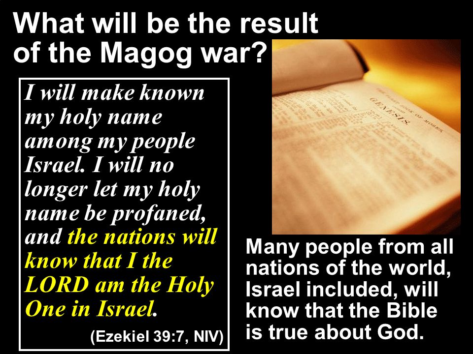 What will be the result of the Magog war? I will make known my holy name among my people Israel. I will no longer let my holy name be profaned, and th