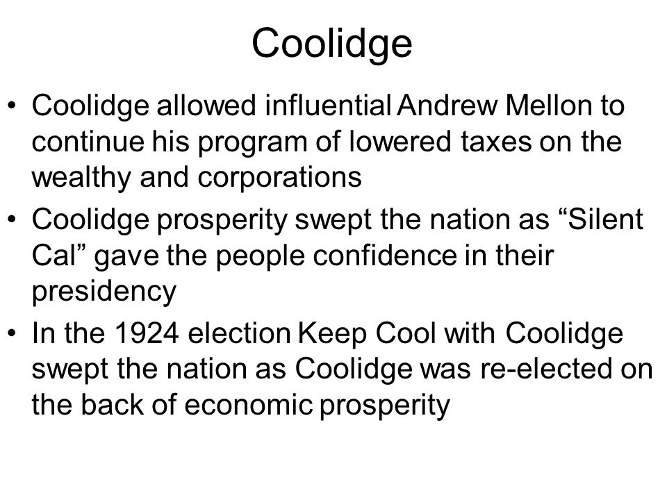 Coolidge Coolidge allowed influential Andrew Mellon to continue his program of lowered taxes on the wealthy and corporations Coolidge prosperity swept