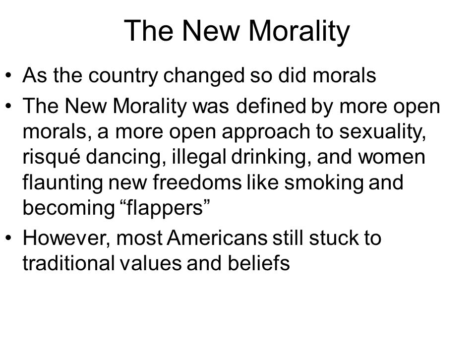 The New Morality As the country changed so did morals The New Morality was defined by more open morals, a more open approach to sexuality, risqué danc