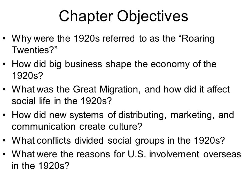 "Chapter Objectives Why were the 1920s referred to as the ""Roaring Twenties?"" How did big business shape the economy of the 1920s? What was the Great M"